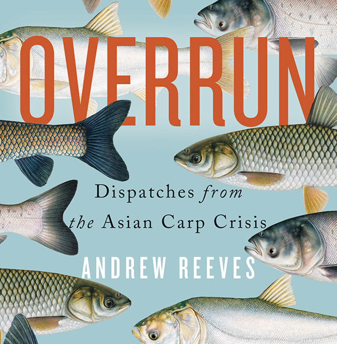 Overrun - Dispatches from the Asian Carp Crisis by Andrew Reeves